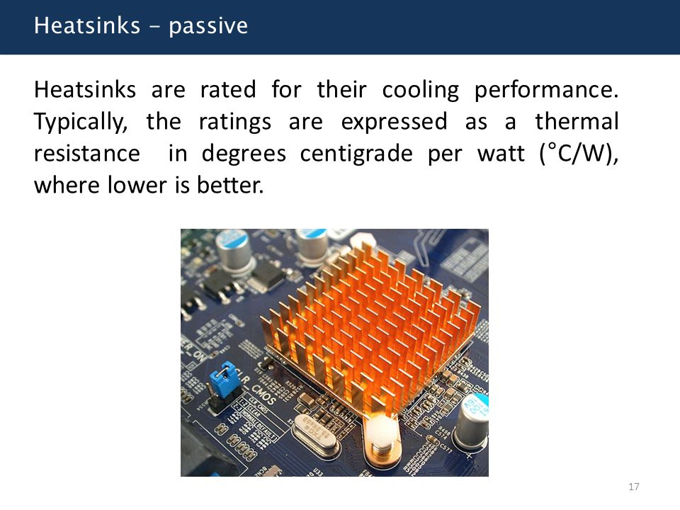 Heatsinks - passive Heatsinks are rated for their cooling performance. Typically, the ratings are expressed as a thermal resistance in degrees centigr