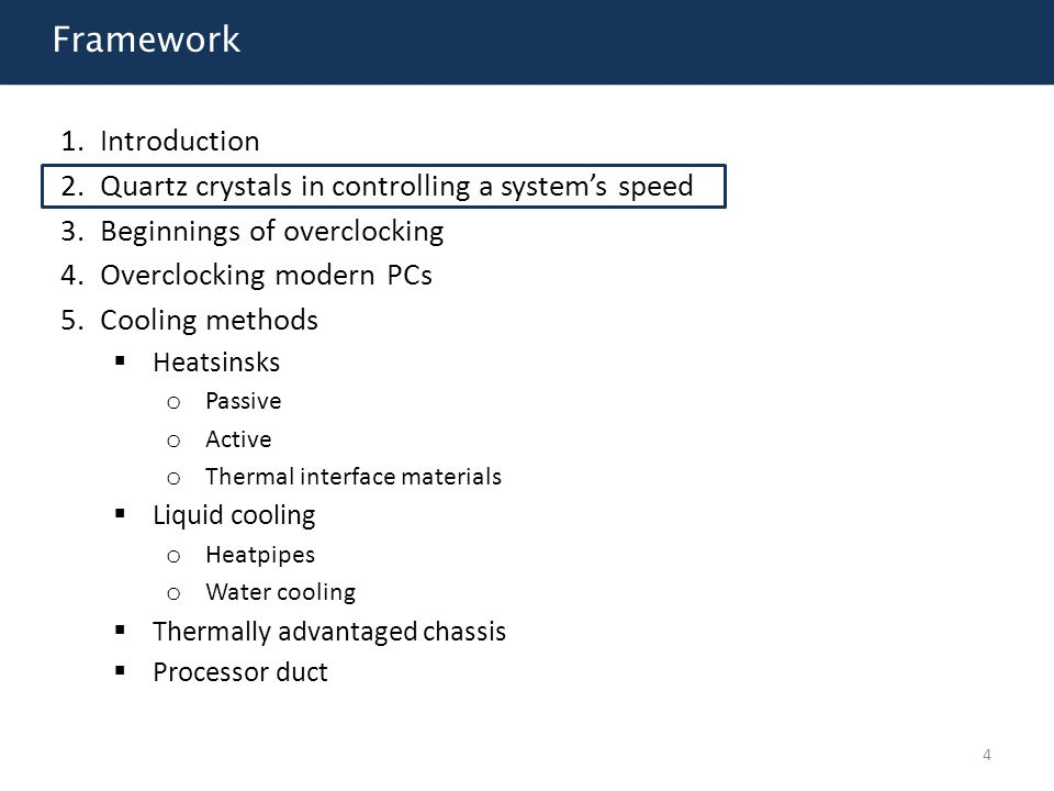 Framework 1.Introduction 2.Quartz crystals in controlling a system's speed 3.Beginnings of overclocking 4.Overclocking modern PCs 5.Cooling methods  Heatsinsks o Passive o Active o Thermal interface materials  Liquid cooling o Heatpipes o Water cooling  Thermally advantaged chassis  Processor duct 15