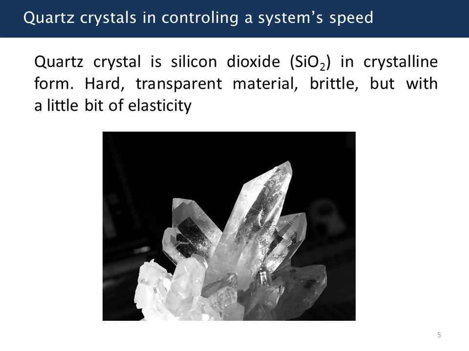 Quartz crystals in controling a system's speed Piezoelectricity: Ability of some materials to generate a voltage when subjected to mechanical stress and to generate mechanical stress when subjected to a voltage.