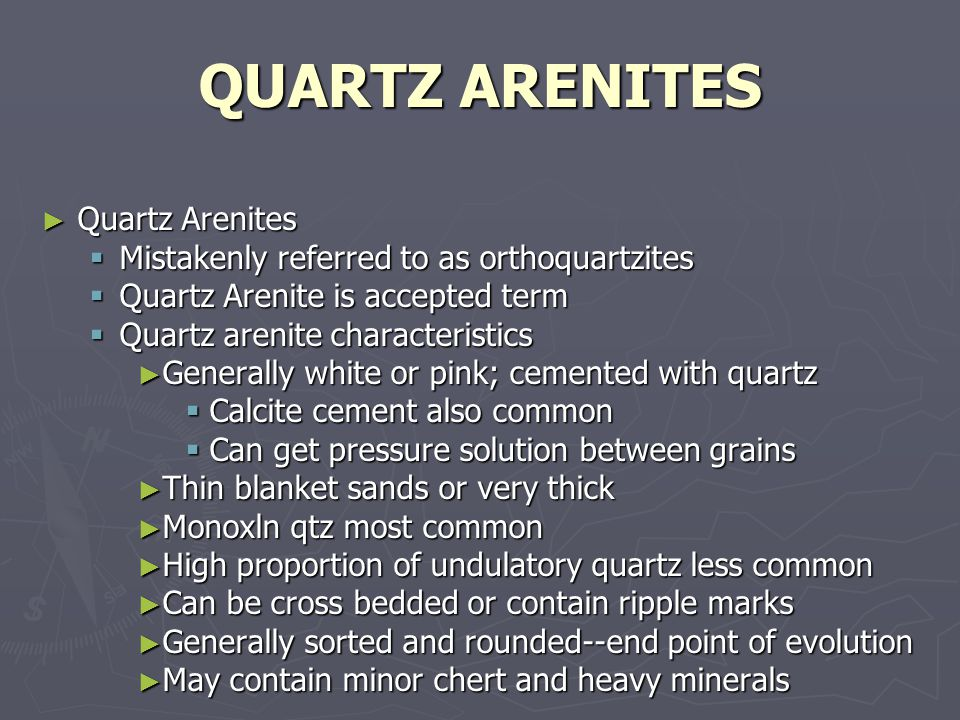 QUARTZ ARENITES ► Quartz Arenites  Mistakenly referred to as orthoquartzites  Quartz Arenite is accepted term  Quartz arenite characteristics ► Generally white or pink; cemented with quartz  Calcite cement also common  Can get pressure solution between grains ► Thin blanket sands or very thick ► Monoxln qtz most common ► High proportion of undulatory quartz less common ► Can be cross bedded or contain ripple marks ► Generally sorted and rounded--end point of evolution ► May contain minor chert and heavy minerals