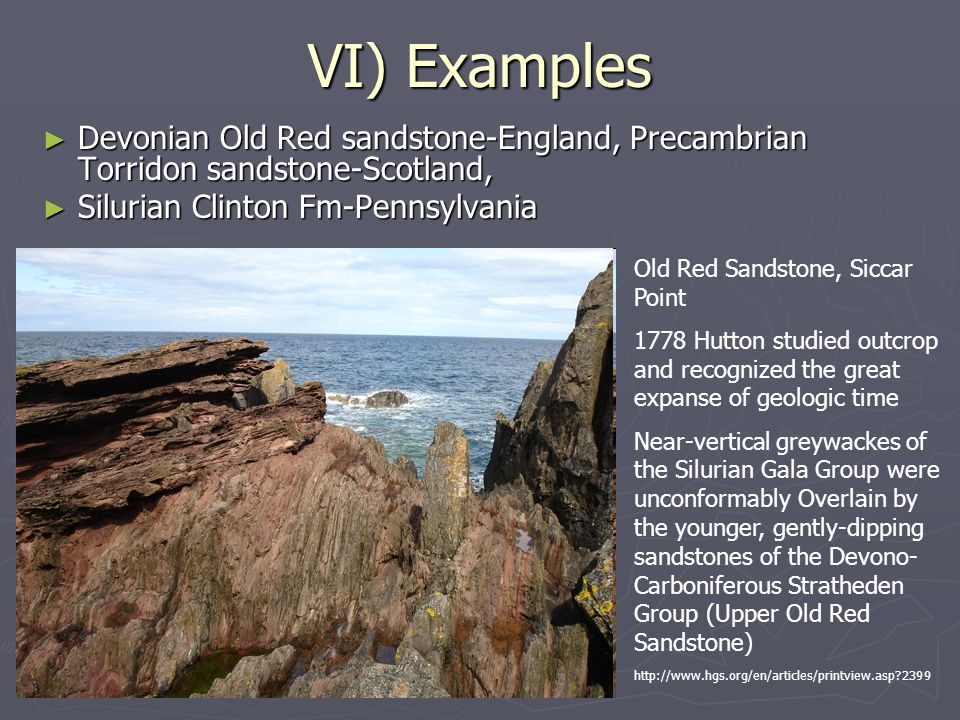 VI) Examples ► Devonian Old Red sandstone-England, Precambrian Torridon sandstone-Scotland, ► Silurian Clinton Fm-Pennsylvania Old Red Sandstone, Siccar Point 1778 Hutton studied outcrop and recognized the great expanse of geologic time Near-vertical greywackes of the Silurian Gala Group were unconformably Overlain by the younger, gently-dipping sandstones of the Devono- Carboniferous Stratheden Group (Upper Old Red Sandstone) http://www.hgs.org/en/articles/printview.asp 2399