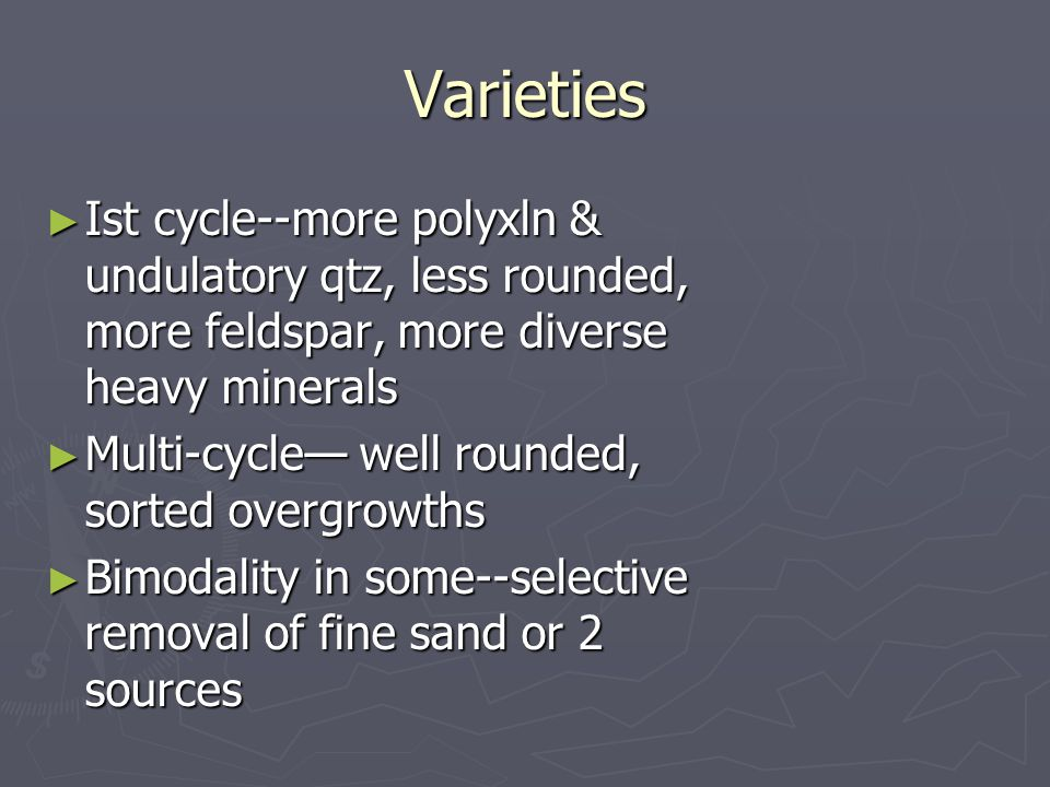 Varieties ► Ist cycle--more polyxln & undulatory qtz, less rounded, more feldspar, more diverse heavy minerals ► Multi-cycle— well rounded, sorted overgrowths ► Bimodality in some--selective removal of fine sand or 2 sources