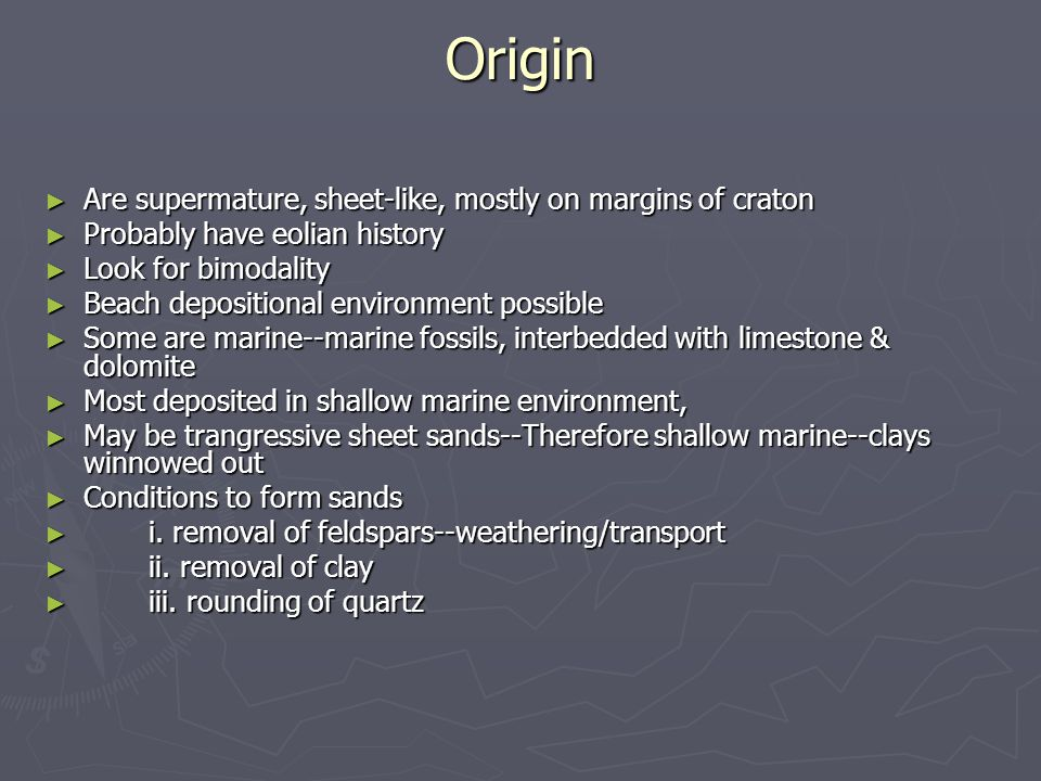Origin ► Are supermature, sheet-like, mostly on margins of craton ► Probably have eolian history ► Look for bimodality ► Beach depositional environment possible ► Some are marine--marine fossils, interbedded with limestone & dolomite ► Most deposited in shallow marine environment, ► May be trangressive sheet sands--Therefore shallow marine--clays winnowed out ► Conditions to form sands ► i.