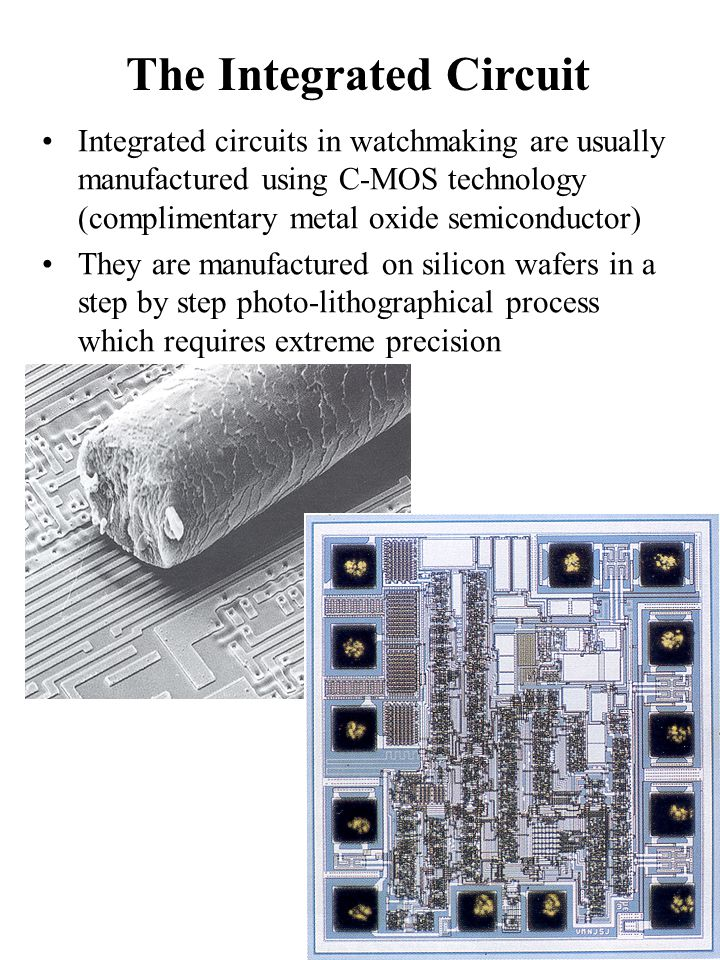 The Integrated Circuit Integrated circuits in watchmaking are usually manufactured using C-MOS technology (complimentary metal oxide semiconductor) They are manufactured on silicon wafers in a step by step photo-lithographical process which requires extreme precision