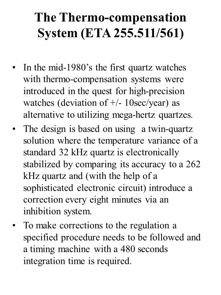 The Thermo-compensation System (ETA 255.511/561) In the mid-1980's the first quartz watches with thermo-compensation systems were introduced in the quest for high-precision watches (deviation of +/- 10sec/year) as alternative to utilizing mega-hertz quartzes.