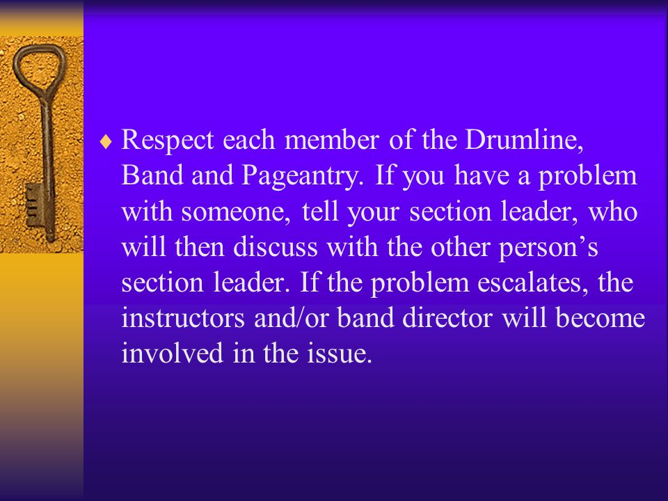  Respect each member of the Drumline, Band and Pageantry.