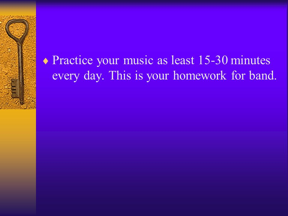  Practice your music as least 15-30 minutes every day. This is your homework for band.
