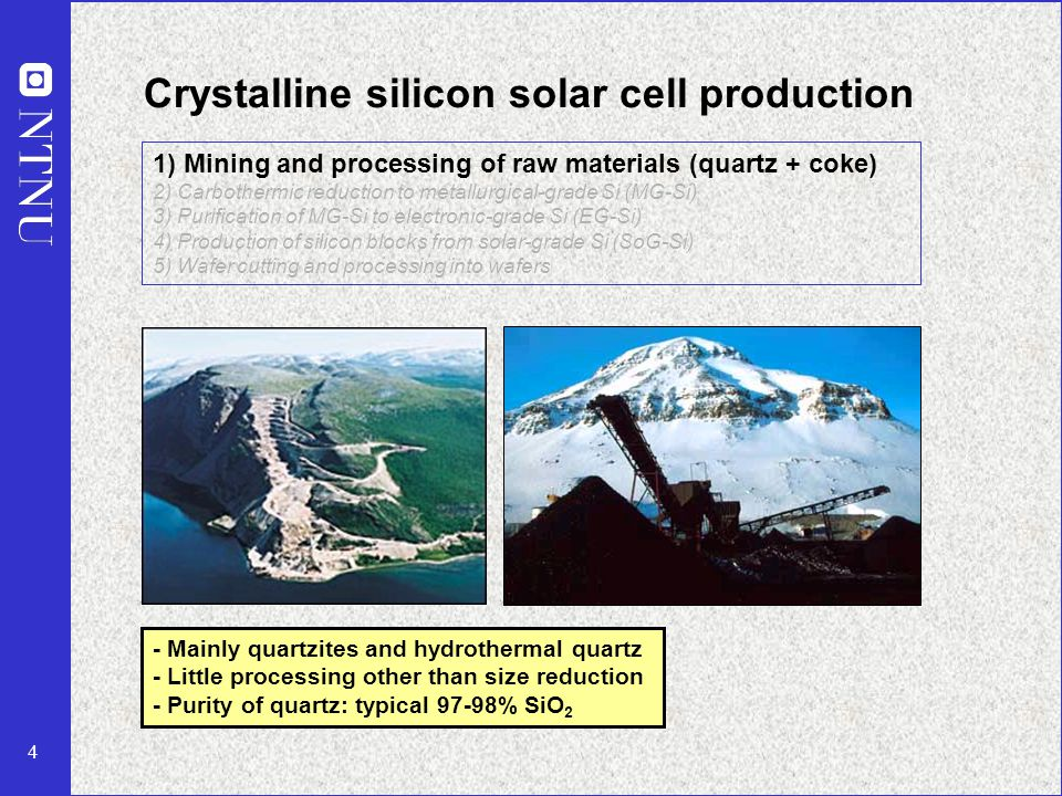 4 Crystalline silicon solar cell production - Mainly quartzites and hydrothermal quartz - Little processing other than size reduction - Purity of quartz: typical 97-98% SiO 2 1) Mining and processing of raw materials (quartz + coke) 2) Carbothermic reduction to metallurgical-grade Si (MG-Si) 3) Purification of MG-Si to electronic-grade Si (EG-Si) 4) Production of silicon blocks from solar-grade Si (SoG-Si) 5) Wafer cutting and processing into wafers