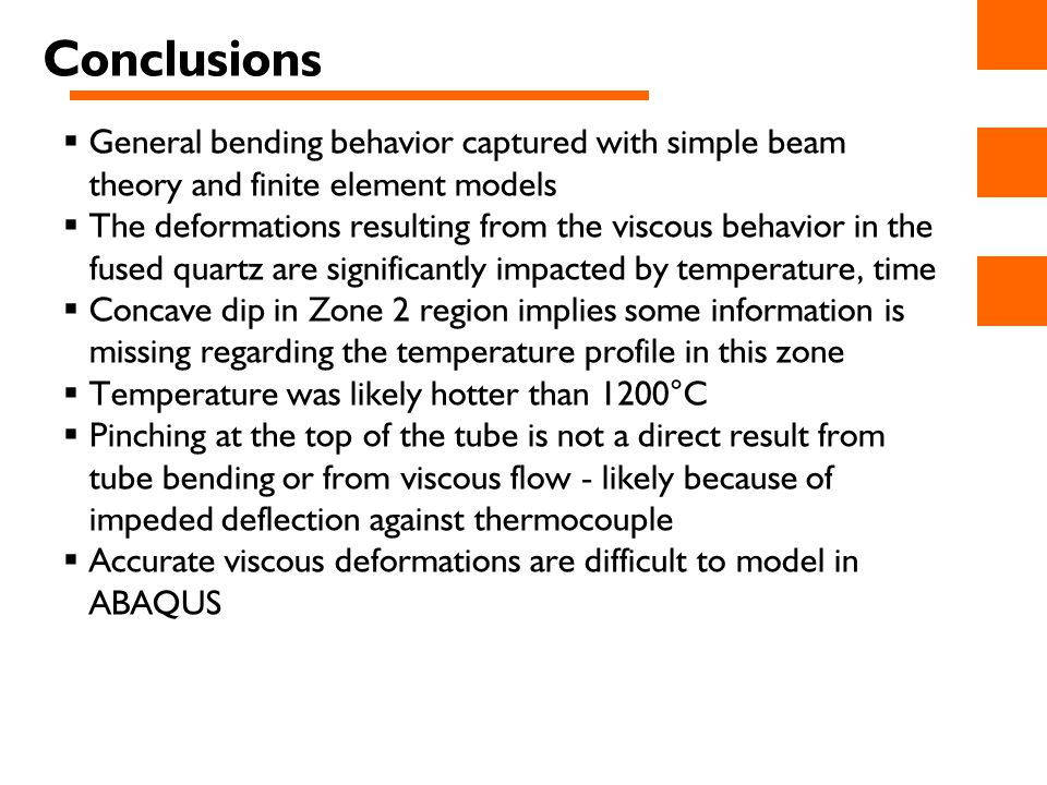 Conclusions  General bending behavior captured with simple beam theory and finite element models  The deformations resulting from the viscous behavior in the fused quartz are significantly impacted by temperature, time  Concave dip in Zone 2 region implies some information is missing regarding the temperature profile in this zone  Temperature was likely hotter than 1200°C  Pinching at the top of the tube is not a direct result from tube bending or from viscous flow - likely because of impeded deflection against thermocouple  Accurate viscous deformations are difficult to model in ABAQUS