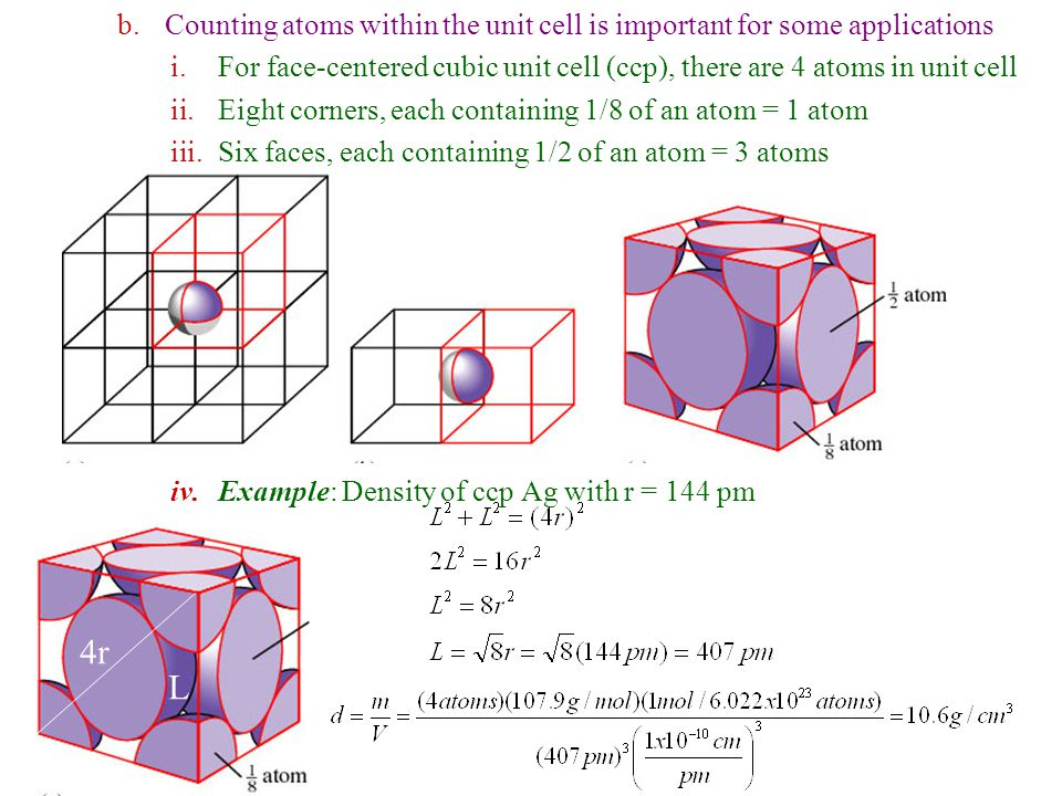 b.Counting atoms within the unit cell is important for some applications i.For face-centered cubic unit cell (ccp), there are 4 atoms in unit cell ii.Eight corners, each containing 1/8 of an atom = 1 atom iii.Six faces, each containing 1/2 of an atom = 3 atoms iv.Example: Density of ccp Ag with r = 144 pm 4r L