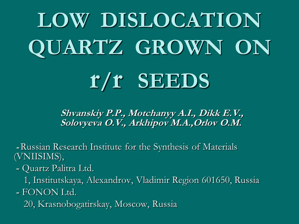 LOW DISLOCATION QUARTZ GROWN ON r / r SEEDS Shvanskiy P.P., Motchanyy A.I., Dikk E.V., Solovyeva O.V., Arkhipov М.А.,Orlov O.M.