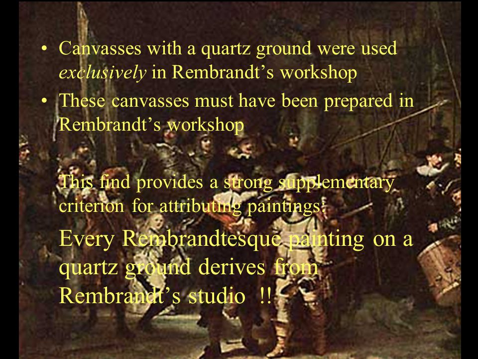 Canvasses with a quartz ground were used exclusively in Rembrandt's workshop These canvasses must have been prepared in Rembrandt's workshop This find provides a strong supplementary criterion for attributing paintings: Every Rembrandtesque painting on a quartz ground derives from Rembrandt's studio !!