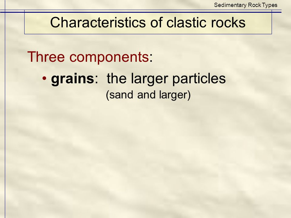 Characteristics of clastic rocks Sedimentary Rock Types Three components: grains: the larger particles (sand and larger)