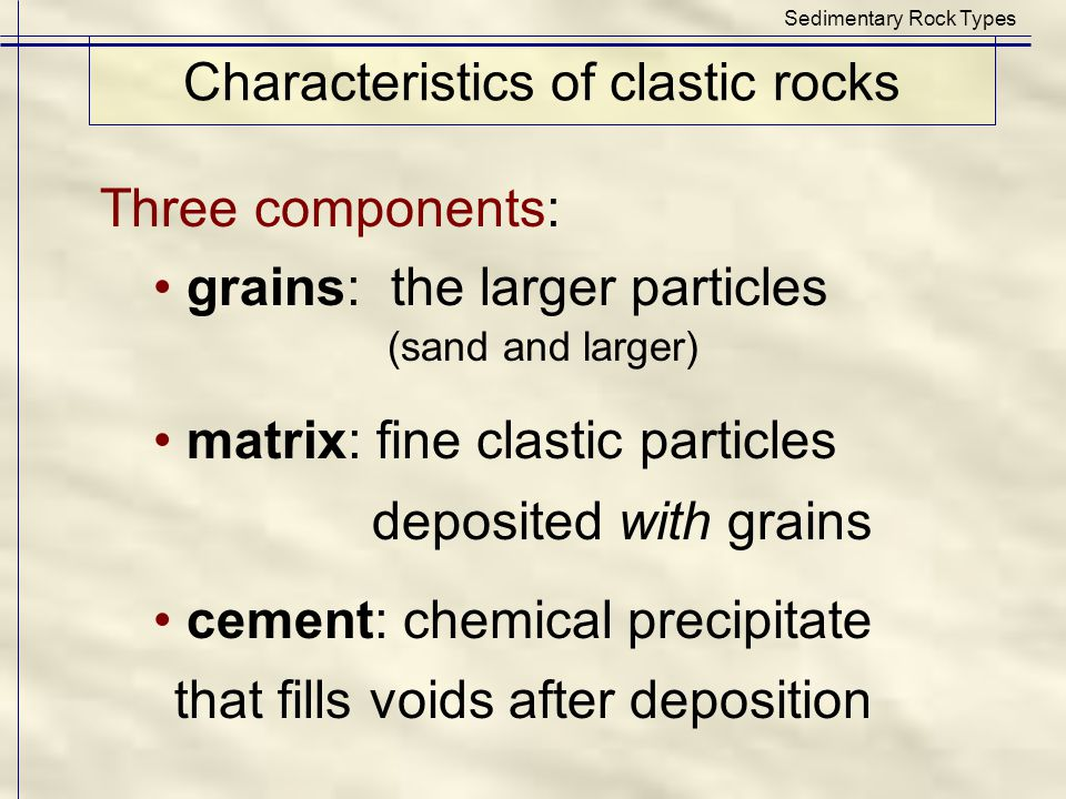 Characteristics of clastic rocks Sedimentary Rock Types Three components: grains: the larger particles (sand and larger) matrix: fine clastic particle