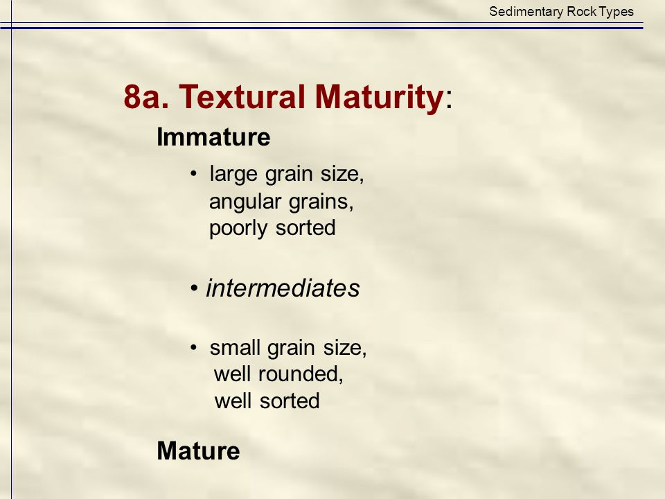 Sedimentary Rock Types 8a. Textural Maturity: Immature large grain size, angular grains, poorly sorted intermediates small grain size, well rounded, w