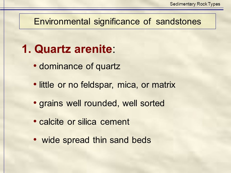 1. Quartz arenite: dominance of quartz little or no feldspar, mica, or matrix grains well rounded, well sorted calcite or silica cement wide spread th