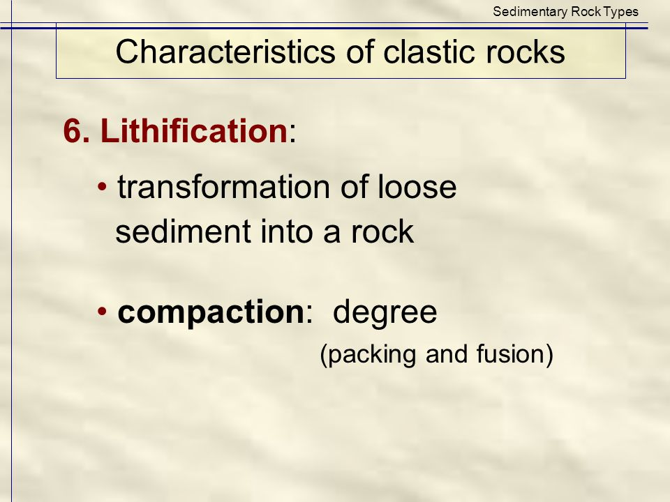 Characteristics of clastic rocks Sedimentary Rock Types 6. Lithification: transformation of loose sediment into a rock compaction: degree (packing and