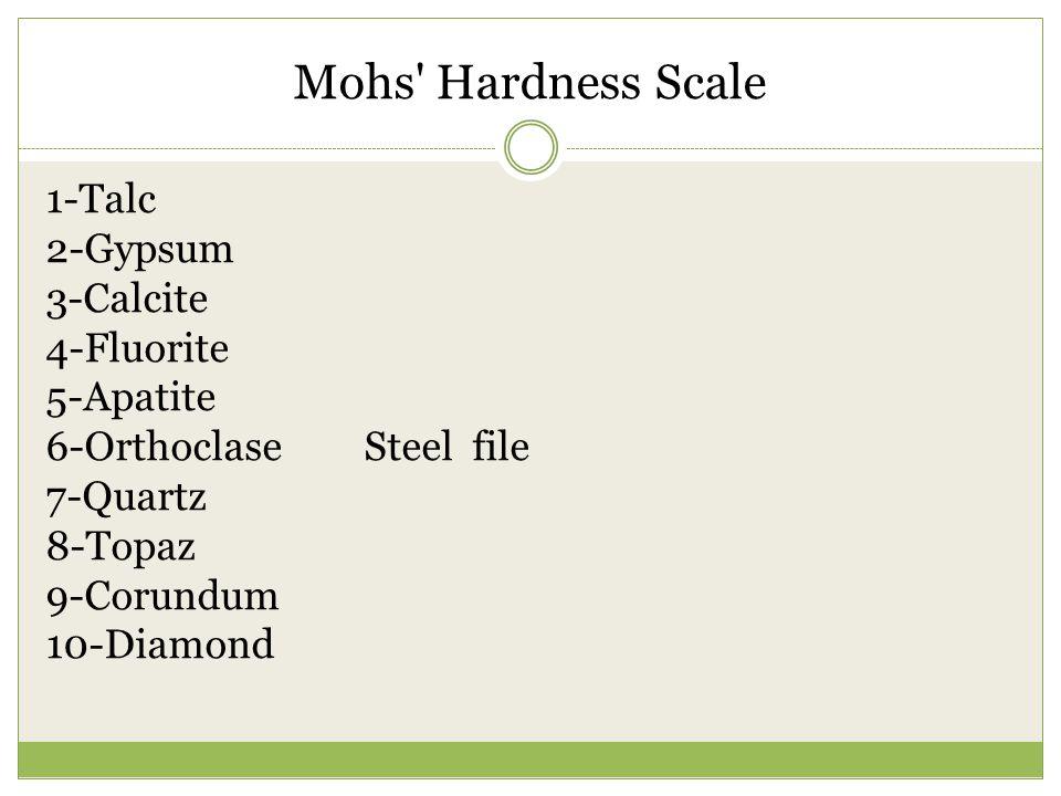 Mohs Hardness Scale 1-Talc 2-Gypsum 3-Calcite 4-Fluorite 5-Apatite 6-OrthoclaseSteel file 7-Quartz 8-Topaz 9-Corundum 10-Diamond