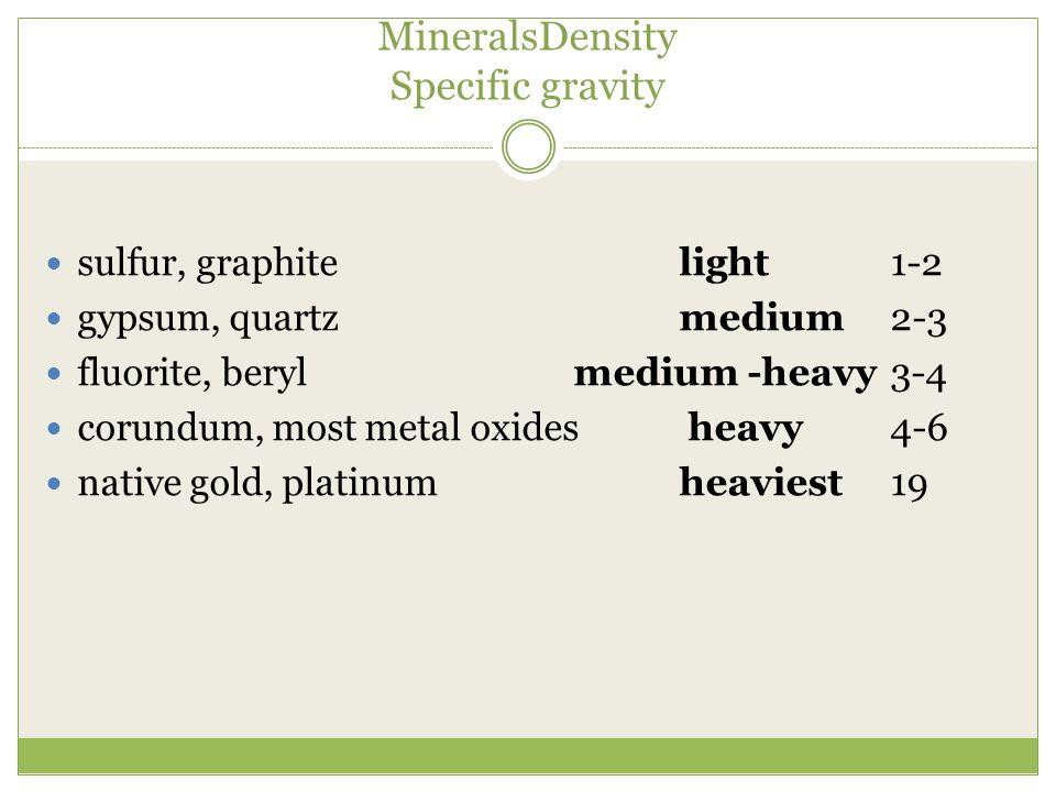 MineralsDensity Specific gravity sulfur, graphitelight1-2 gypsum, quartzmedium2-3 fluorite, berylmedium -heavy3-4 corundum, most metal oxides heavy4-6 native gold, platinumheaviest19