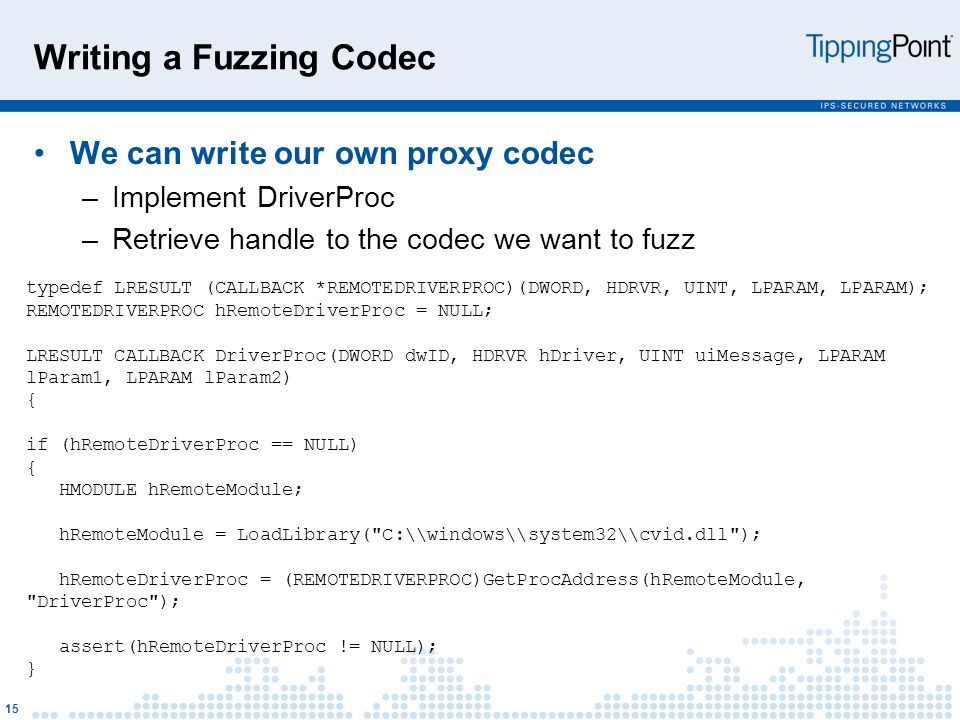 Writing a Fuzzing Codec We can write our own proxy codec –Implement DriverProc –Retrieve handle to the codec we want to fuzz 15 typedef LRESULT (CALLBACK *REMOTEDRIVERPROC)(DWORD, HDRVR, UINT, LPARAM, LPARAM); REMOTEDRIVERPROC hRemoteDriverProc = NULL; LRESULT CALLBACK DriverProc(DWORD dwID, HDRVR hDriver, UINT uiMessage, LPARAM lParam1, LPARAM lParam2) { if (hRemoteDriverProc == NULL) { HMODULE hRemoteModule; hRemoteModule = LoadLibrary( C:\\windows\\system32\\cvid.dll ); hRemoteDriverProc = (REMOTEDRIVERPROC)GetProcAddress(hRemoteModule, DriverProc ); assert(hRemoteDriverProc != NULL); }