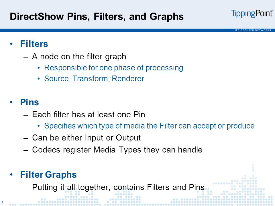 DirectShow Pins, Filters, and Graphs Filters –A node on the filter graph Responsible for one phase of processing Source, Transform, Renderer Pins –Each filter has at least one Pin Specifies which type of media the Filter can accept or produce –Can be either Input or Output –Codecs register Media Types they can handle Filter Graphs –Putting it all together, contains Filters and Pins 8
