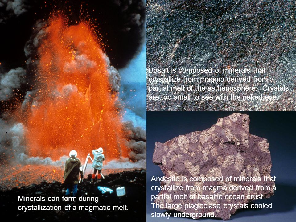 Minerals can form during crystallization of a magmatic melt. Basalt is composed of minerals that crystallize from magma derived from a partial melt of