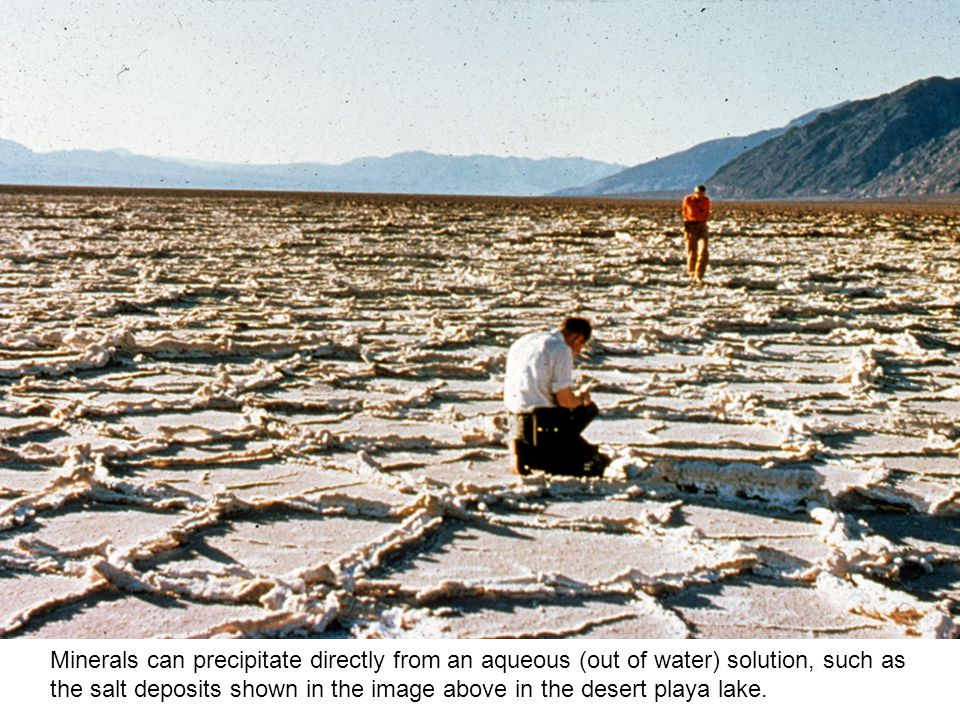 Minerals can precipitate directly from an aqueous (out of water) solution, such as the salt deposits shown in the image above in the desert playa lake