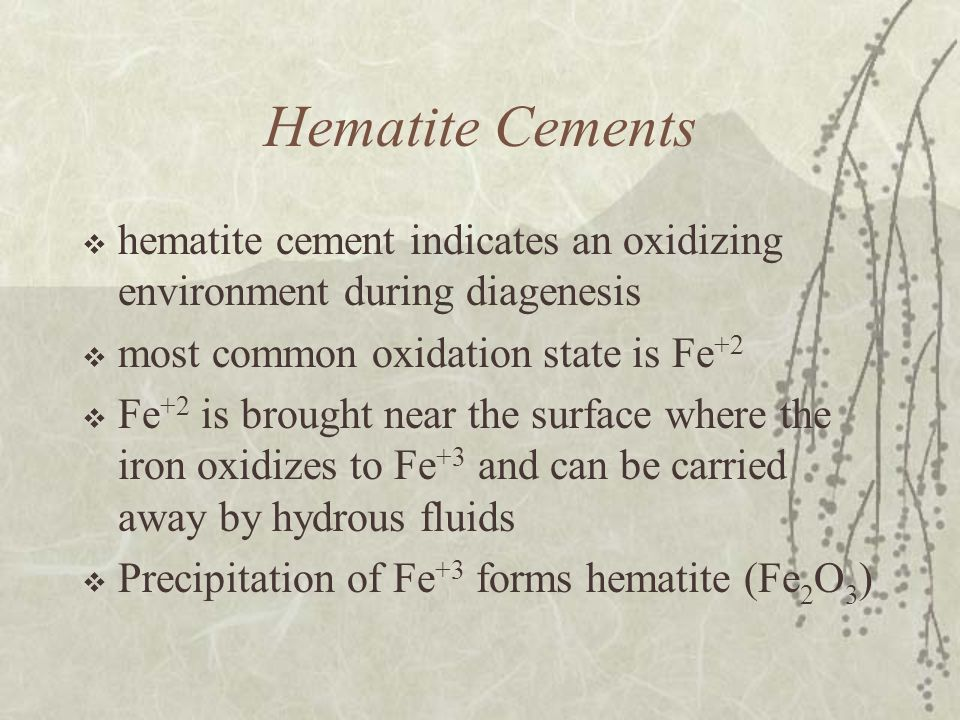 Hematite Cements  hematite cement indicates an oxidizing environment during diagenesis  most common oxidation state is Fe +2  Fe +2 is brought near