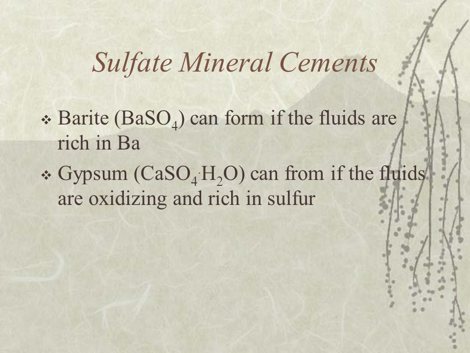 Sulfate Mineral Cements  Barite (BaSO 4 ) can form if the fluids are rich in Ba  Gypsum (CaSO 4. H 2 O) can from if the fluids are oxidizing and ric
