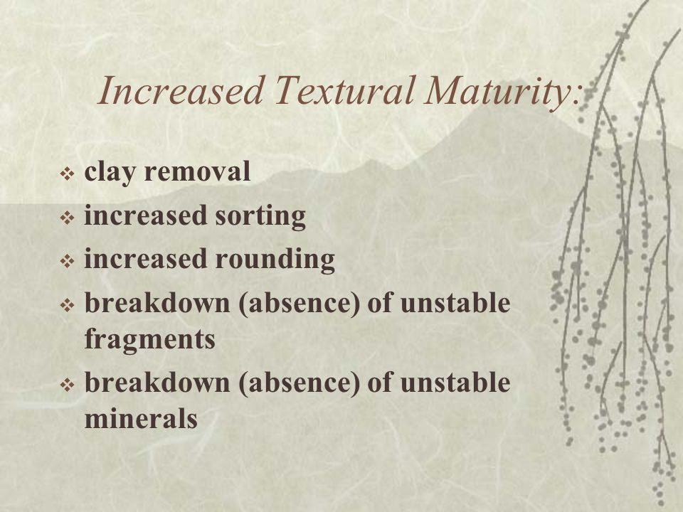 Increased Textural Maturity:  clay removal  increased sorting  increased rounding  breakdown (absence) of unstable fragments  breakdown (absence) of unstable minerals