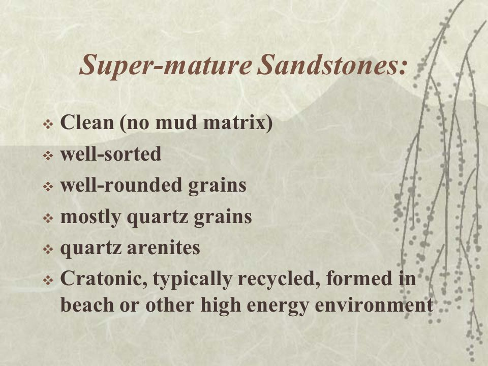 Super-mature Sandstones:  Clean (no mud matrix)  well-sorted  well-rounded grains  mostly quartz grains  quartz arenites  Cratonic, typically re