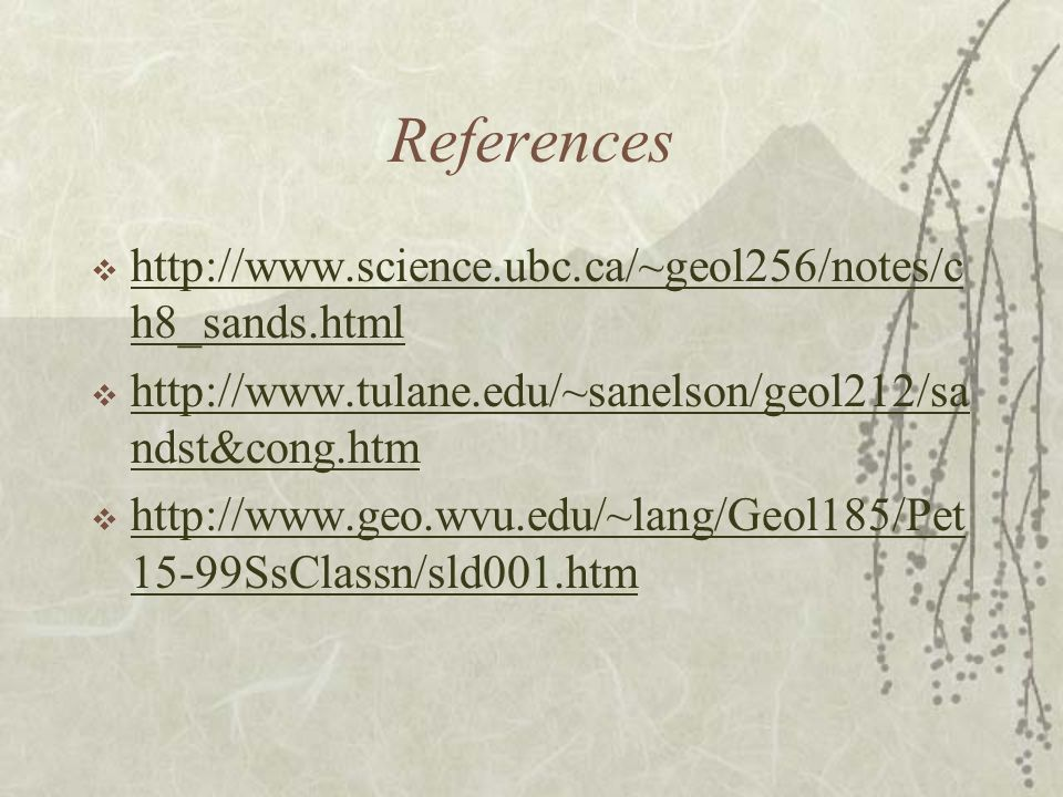 References  http://www.science.ubc.ca/~geol256/notes/c h8_sands.html http://www.science.ubc.ca/~geol256/notes/c h8_sands.html  http://www.tulane.edu/~sanelson/geol212/sa ndst&cong.htm http://www.tulane.edu/~sanelson/geol212/sa ndst&cong.htm  http://www.geo.wvu.edu/~lang/Geol185/Pet 15-99SsClassn/sld001.htm http://www.geo.wvu.edu/~lang/Geol185/Pet 15-99SsClassn/sld001.htm