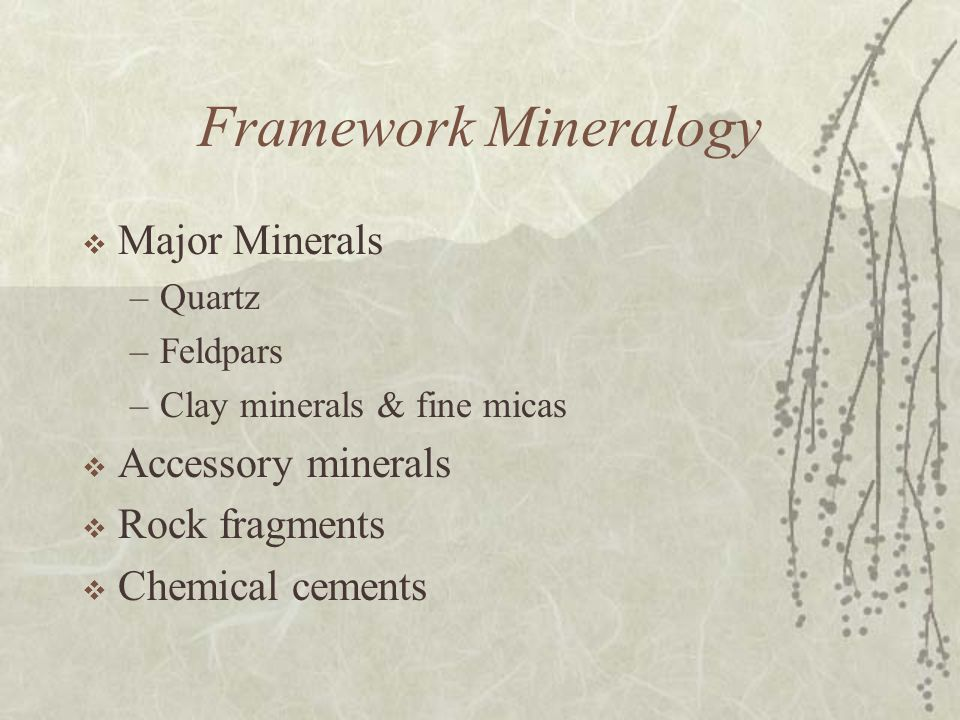 Framework Mineralogy  Major Minerals –Quartz –Feldpars –Clay minerals & fine micas  Accessory minerals  Rock fragments  Chemical cements