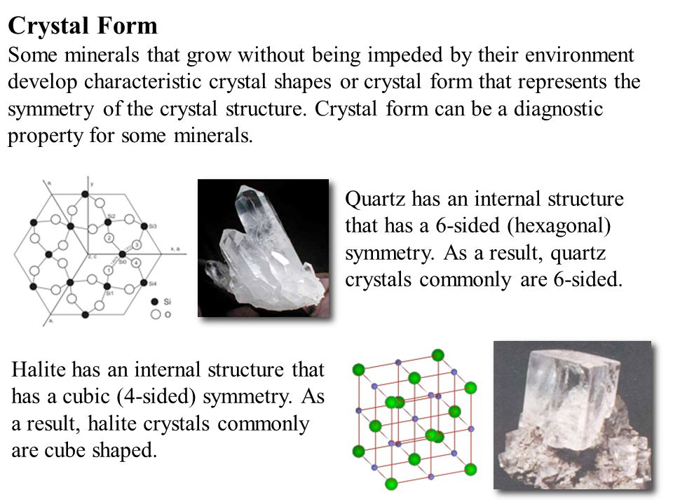 14 Crystal Form Some minerals that grow without being impeded by their environment develop characteristic crystal shapes or crystal form that represents the symmetry of the crystal structure.