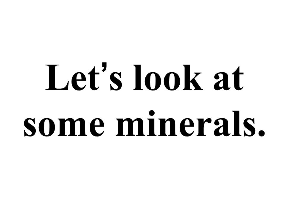 Let ' s look at some minerals.