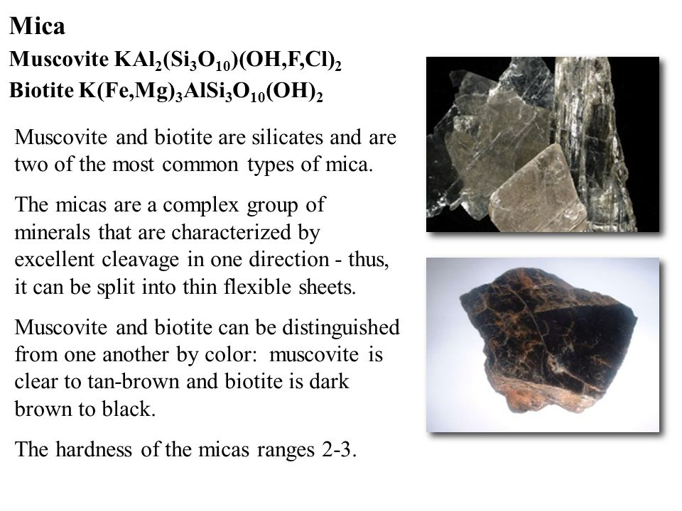 Mica Muscovite KAl 2 (Si 3 O 10 )(OH,F,Cl) 2 Biotite K(Fe,Mg) 3 AlSi 3 O 10 (OH) 2 Muscovite and biotite are silicates and are two of the most common types of mica.