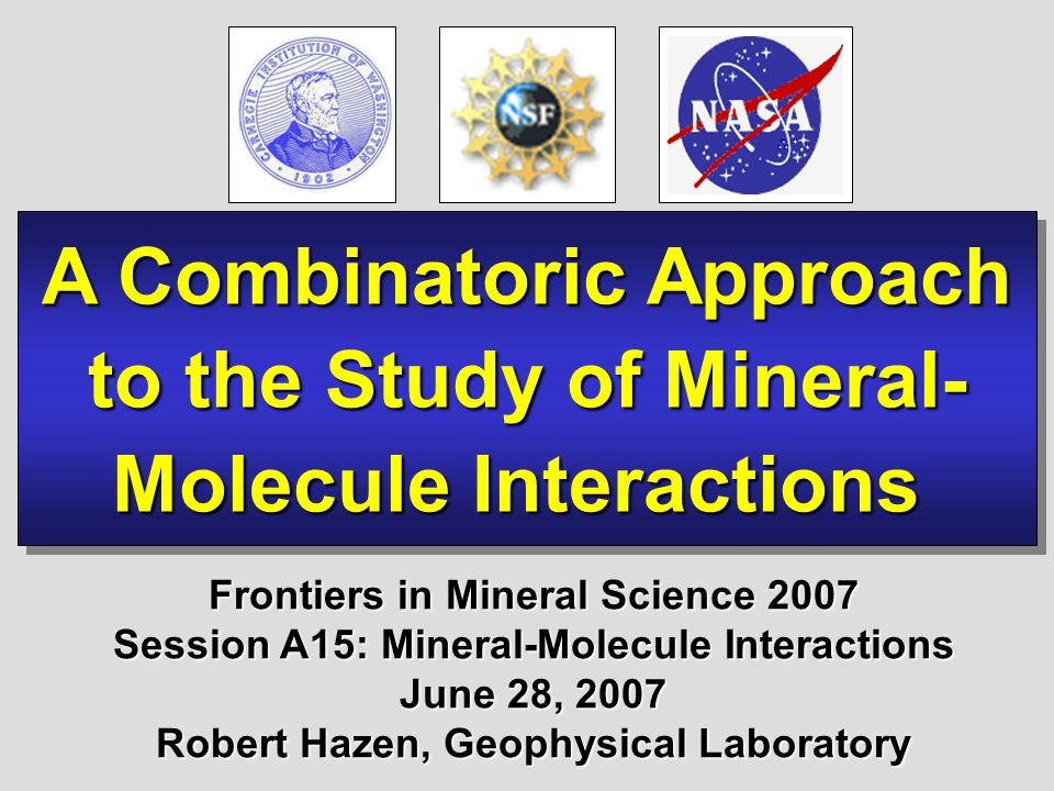A Combinatoric Approach to the Study of Mineral- Molecule Interactions A Combinatoric Approach to the Study of Mineral- Molecule Interactions Frontiers in Mineral Science 2007 Session A15: Mineral-Molecule Interactions June 28, 2007 Robert Hazen, Geophysical Laboratory