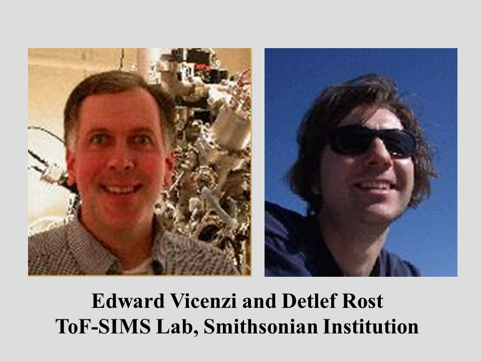 Edward Vicenzi and Detlef Rost ToF-SIMS Lab, Smithsonian Institution