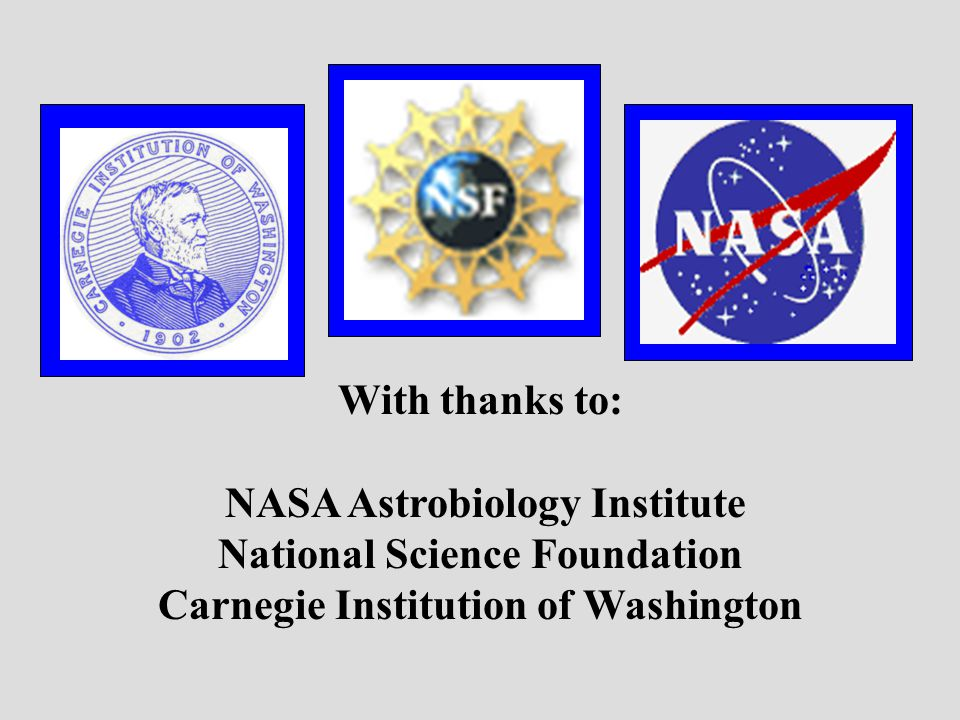 With thanks to: NASA Astrobiology Institute National Science Foundation Carnegie Institution of Washington