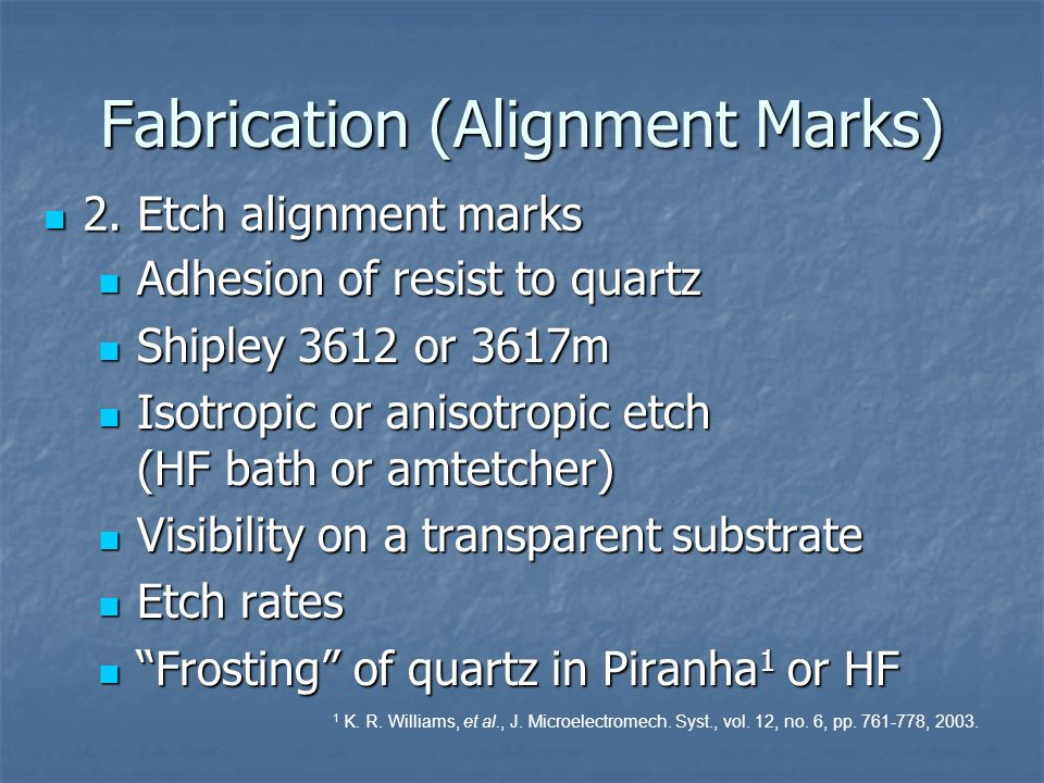 Fabrication (Alignment Marks) Adhesion of resist to quartz Adhesion of resist to quartz Shipley 3612 or 3617m Shipley 3612 or 3617m Isotropic or aniso