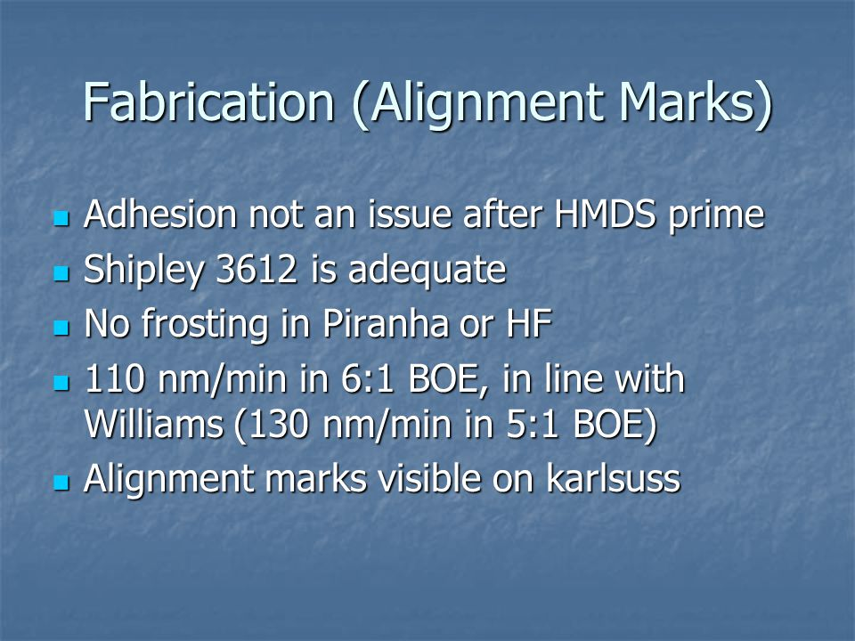 Fabrication (Alignment Marks) Adhesion not an issue after HMDS prime Adhesion not an issue after HMDS prime Shipley 3612 is adequate Shipley 3612 is adequate No frosting in Piranha or HF No frosting in Piranha or HF 110 nm/min in 6:1 BOE, in line with Williams (130 nm/min in 5:1 BOE) 110 nm/min in 6:1 BOE, in line with Williams (130 nm/min in 5:1 BOE) Alignment marks visible on karlsuss Alignment marks visible on karlsuss