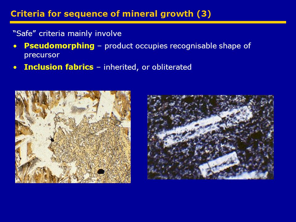 Criteria for sequence of mineral growth (3) Safe criteria mainly involve Pseudomorphing – product occupies recognisable shape of precursor Inclusion fabrics – inherited, or obliterated
