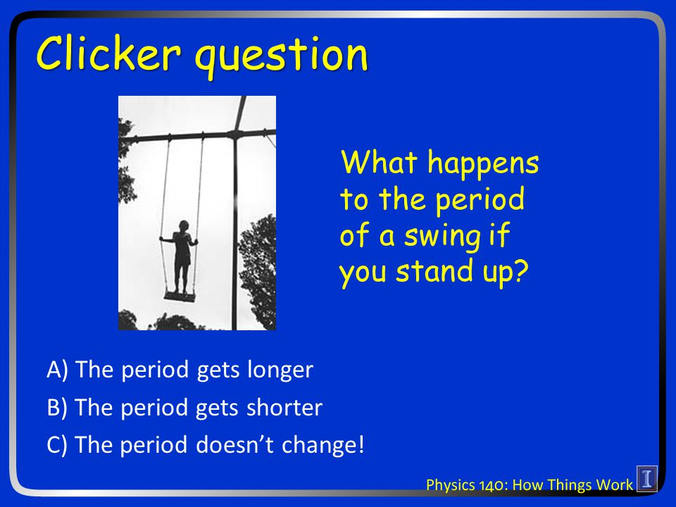 Clicker question What happens to the period of a swing if you stand up.
