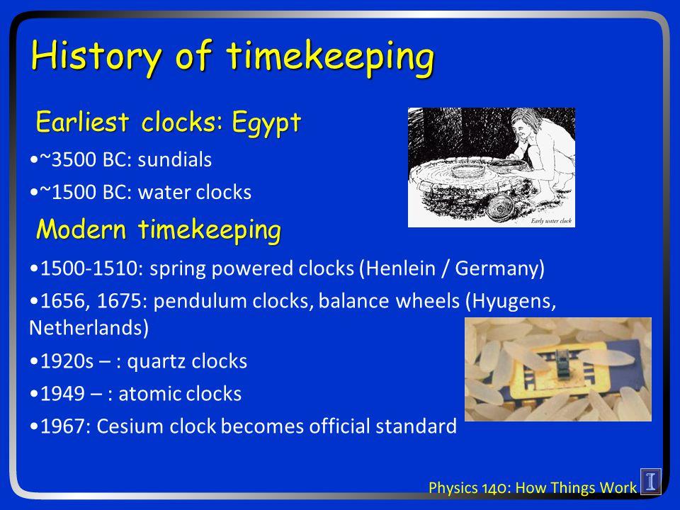 ~3500 BC: sundials ~1500 BC: water clocks History of timekeeping Earliest clocks: Egypt Modern timekeeping 1500-1510: spring powered clocks (Henlein / Germany) 1656, 1675: pendulum clocks, balance wheels (Hyugens, Netherlands) 1920s – : quartz clocks 1949 – : atomic clocks 1967: Cesium clock becomes official standard