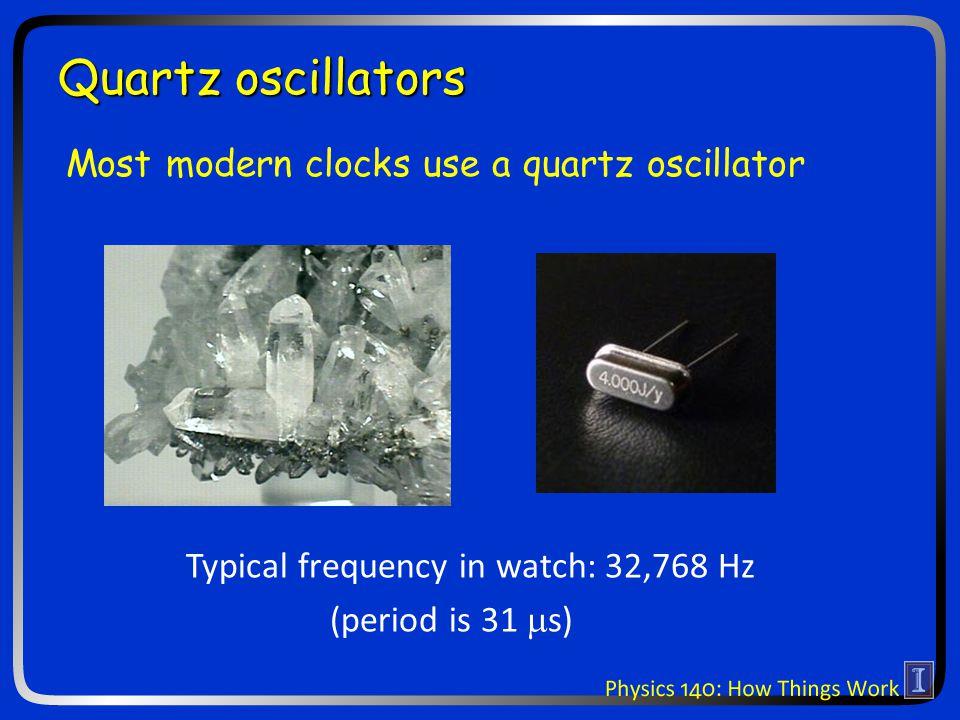 Quartz oscillators Typical frequency in watch: 32,768 Hz (period is 31  s) Most modern clocks use a quartz oscillator
