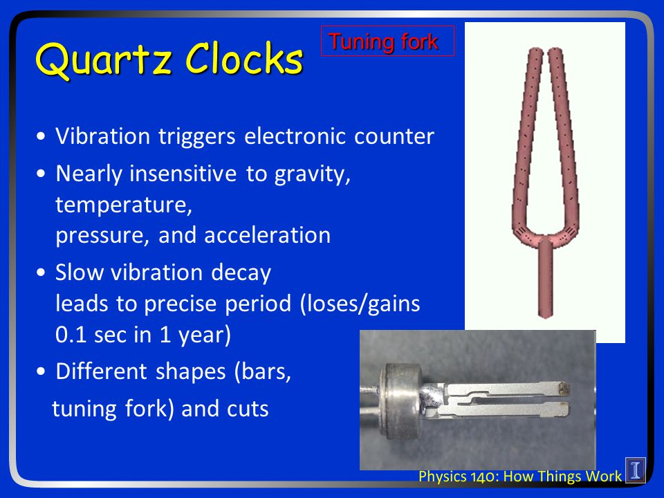 Quartz Clocks Vibration triggers electronic counter Nearly insensitive to gravity, temperature, pressure, and acceleration Slow vibration decay leads to precise period (loses/gains 0.1 sec in 1 year) Different shapes (bars, tuning fork) and cuts Tuning fork