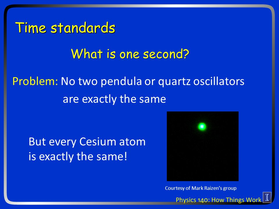 Time standards But every Cesium atom is exactly the same.