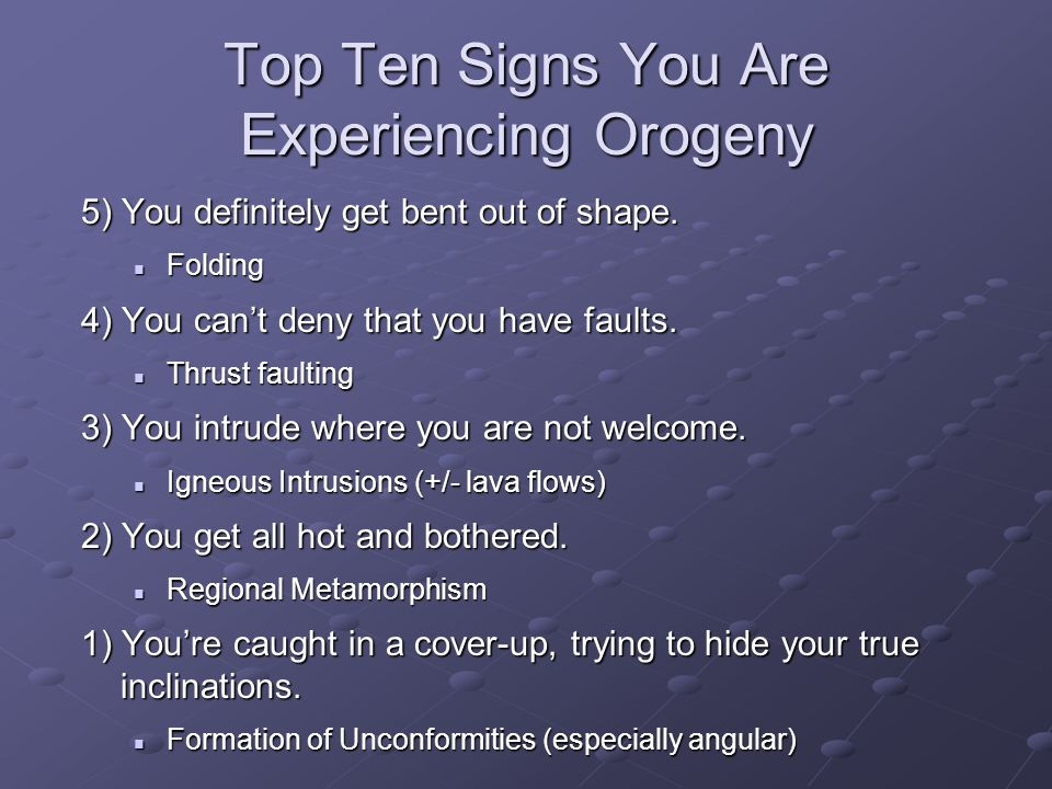 Top Ten Signs You Are Experiencing Orogeny 5) You definitely get bent out of shape.