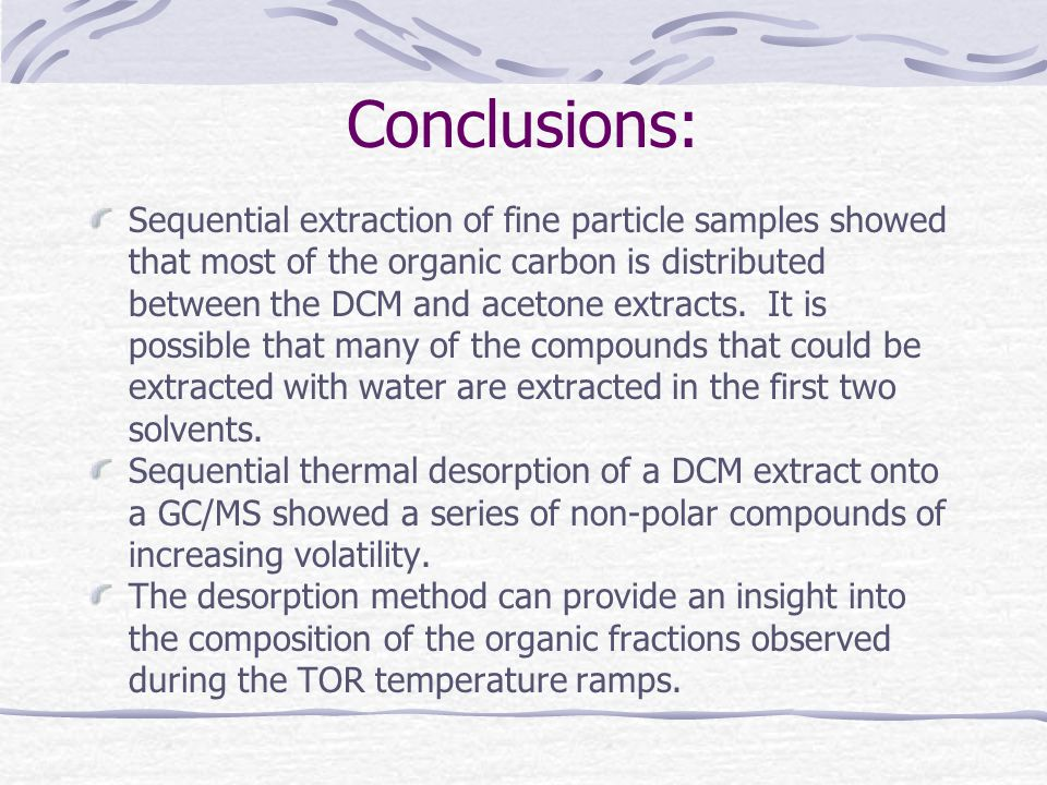 Conclusions: Sequential extraction of fine particle samples showed that most of the organic carbon is distributed between the DCM and acetone extracts.