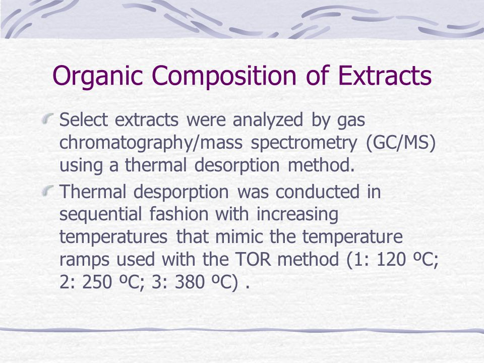 Organic Composition of Extracts Select extracts were analyzed by gas chromatography/mass spectrometry (GC/MS) using a thermal desorption method.